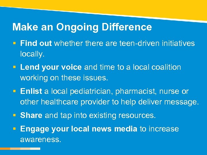 Make an Ongoing Difference § Find out whethere are teen-driven initiatives locally. § Lend