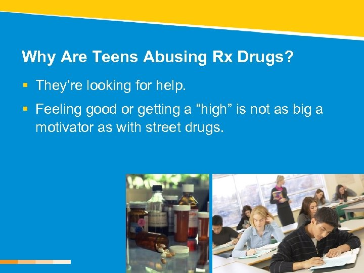 Why Are Teens Abusing Rx Drugs? § They're looking for help. § Feeling good