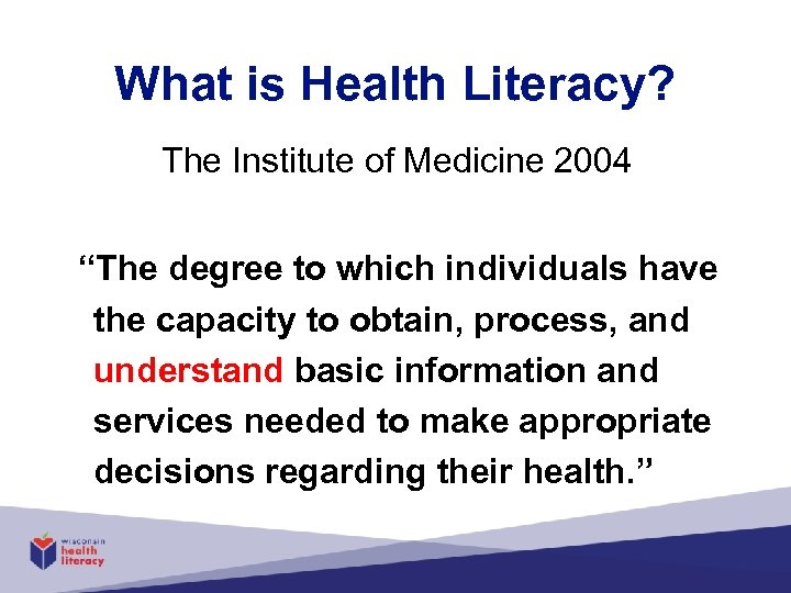 "What is Health Literacy? The Institute of Medicine 2004 ""The degree to which individuals"