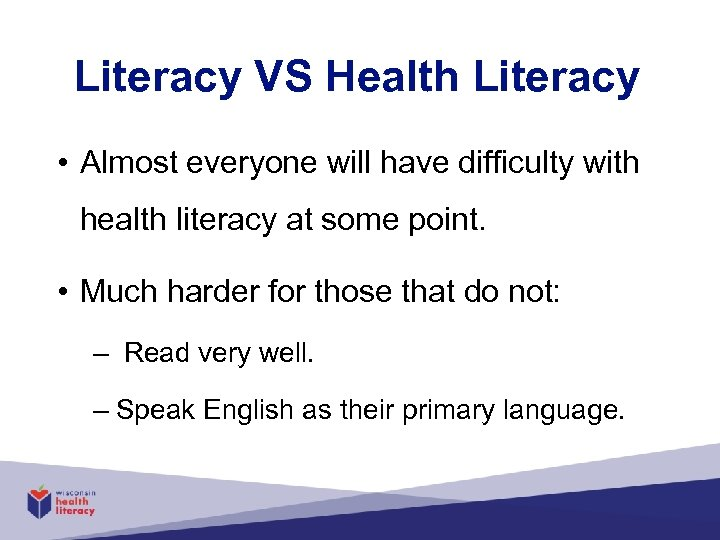 Literacy VS Health Literacy • Almost everyone will have difficulty with health literacy at