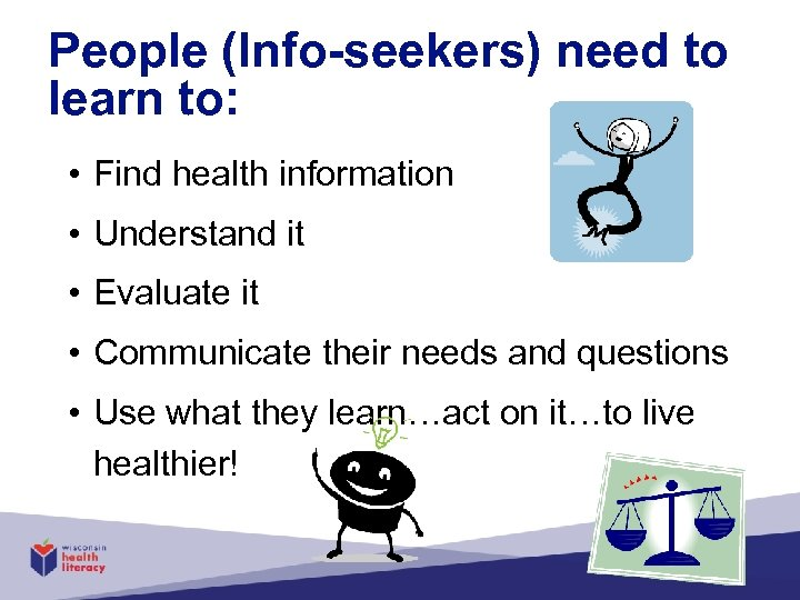 People (Info-seekers) need to learn to: • Find health information • Understand it •