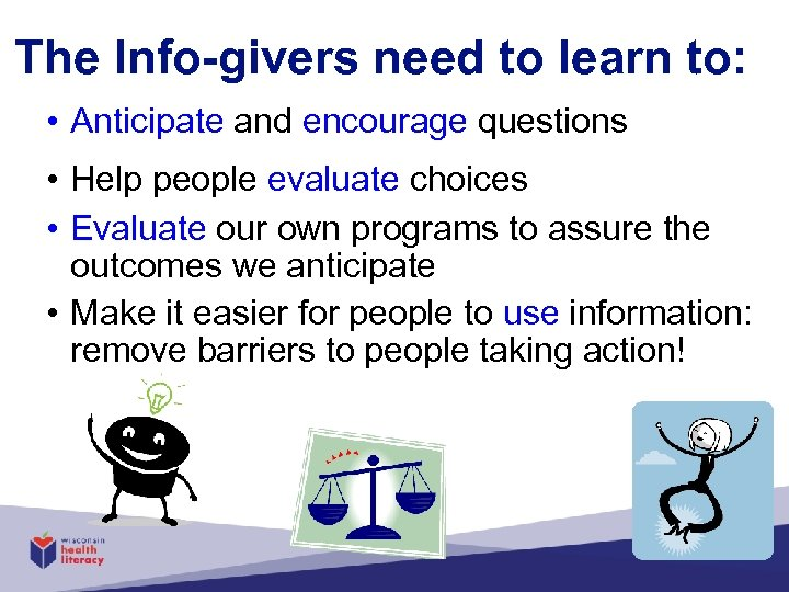 The Info-givers need to learn to: • Anticipate and encourage questions • Help people