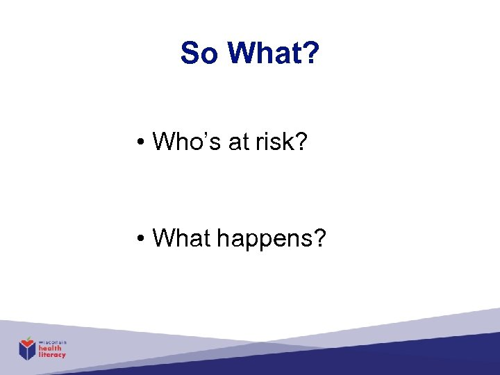 So What? • Who's at risk? • What happens?