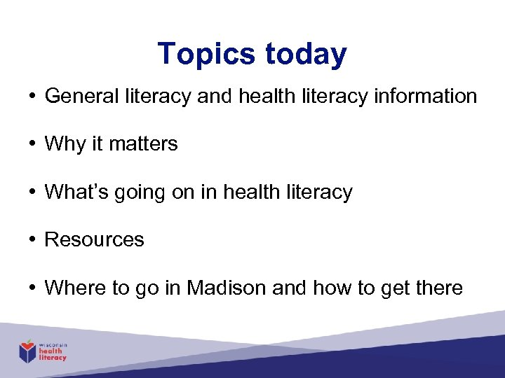 Topics today • General literacy and health literacy information • Why it matters •