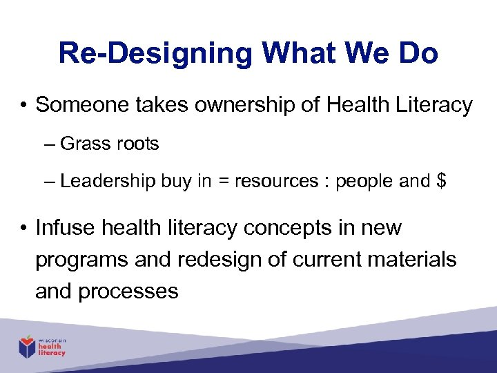 Re-Designing What We Do • Someone takes ownership of Health Literacy – Grass roots