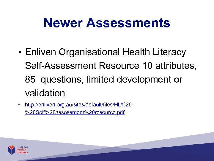 Newer Assessments • Enliven Organisational Health Literacy Self-Assessment Resource 10 attributes, 85 questions, limited