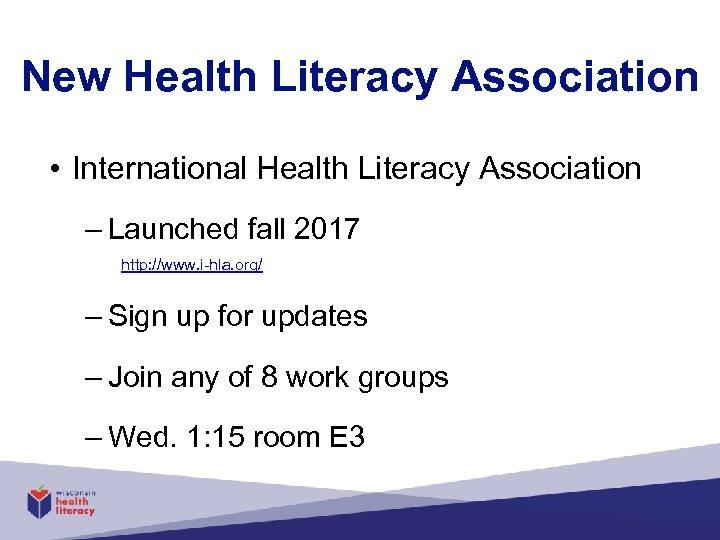 New Health Literacy Association • International Health Literacy Association – Launched fall 2017 http: