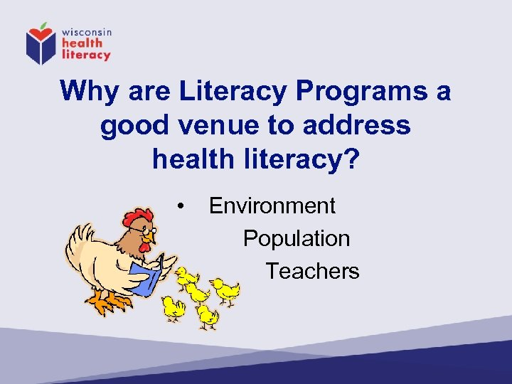 Why are Literacy Programs a good venue to address health literacy? • Environment Population