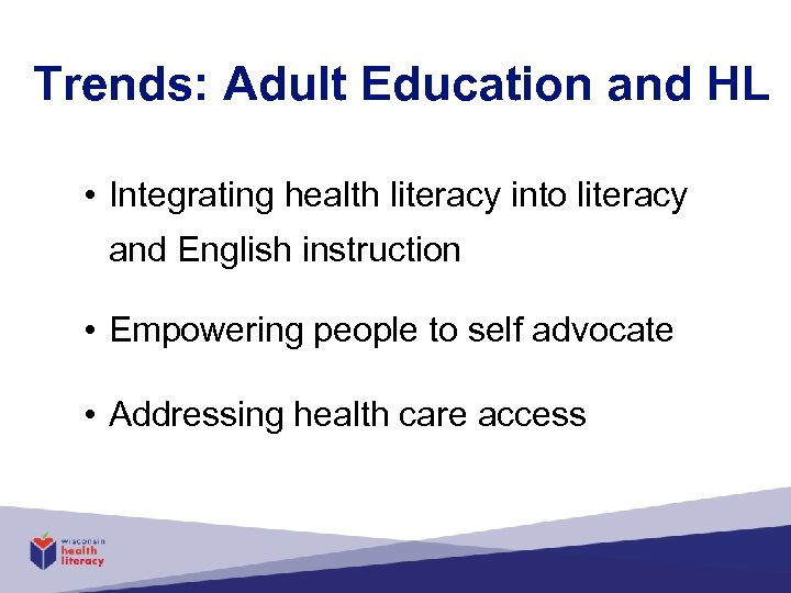 Trends: Adult Education and HL • Integrating health literacy into literacy and English instruction