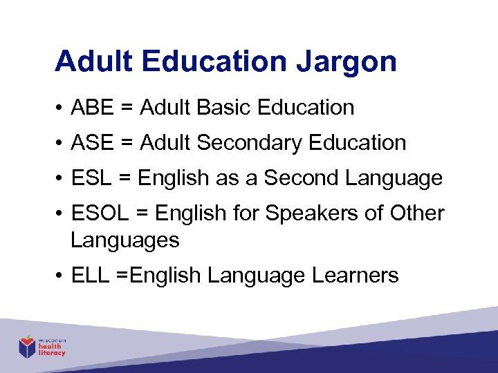 Adult Education Jargon • ABE = Adult Basic Education • ASE = Adult Secondary