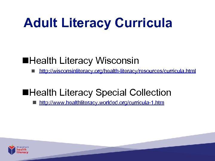Adult Literacy Curricula n. Health Literacy Wisconsin n http: //wisconsinliteracy. org/health-literacy/resources/curricula. html n. Health