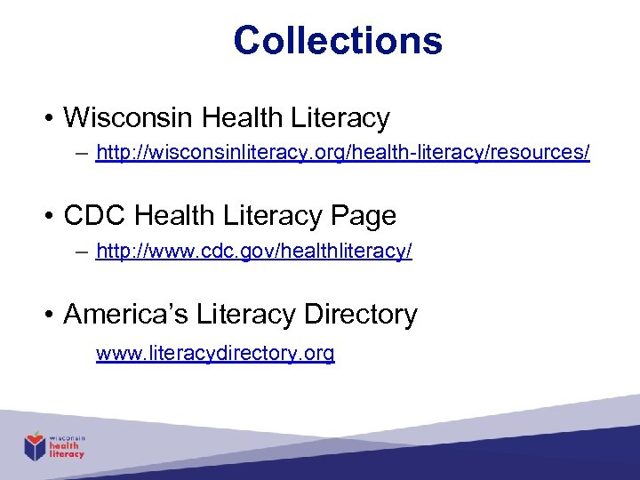 Collections • Wisconsin Health Literacy – http: //wisconsinliteracy. org/health-literacy/resources/ • CDC Health Literacy Page
