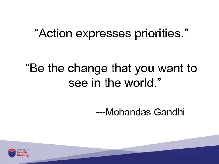 """Action expresses priorities. "" ""Be the change that you want to see in the"