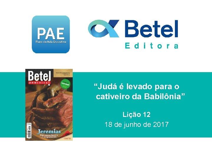 """""""Judá é levado para o cativeiro da Babilônia"""" Lição 12 18 de junho de"""