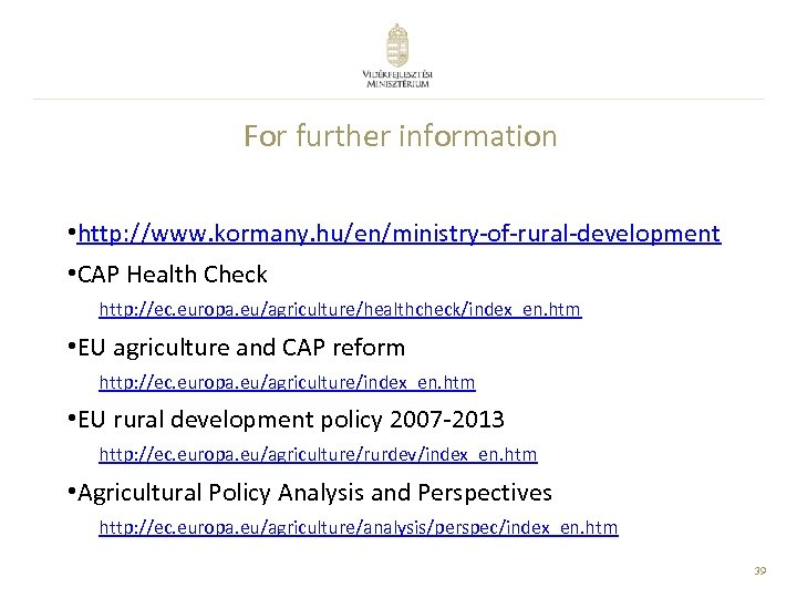 For further information • http: //www. kormany. hu/en/ministry-of-rural-development • CAP Health Check http: //ec.