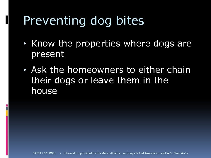 Preventing dog bites • Know the properties where dogs are present • Ask the