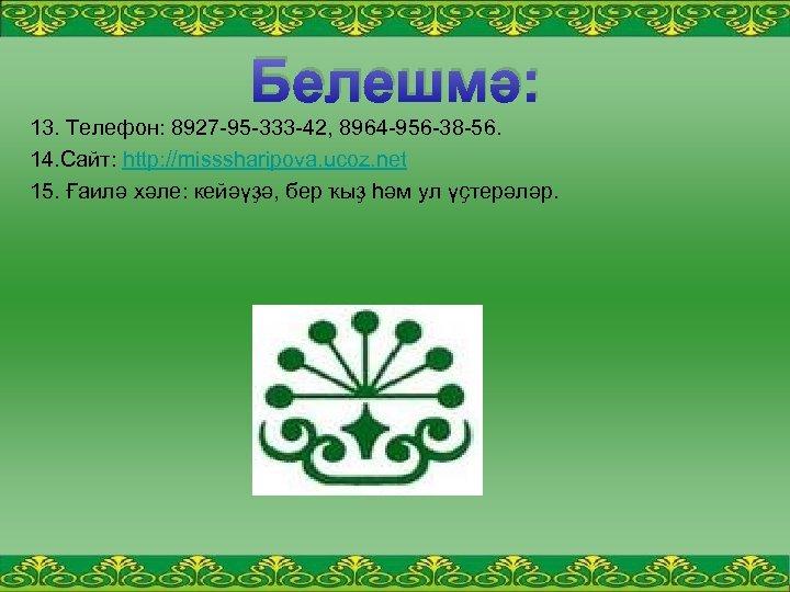 Белешмә: 13. Телефон: 8927 95 333 42, 8964 956 38 56. 14. Сайт: http: