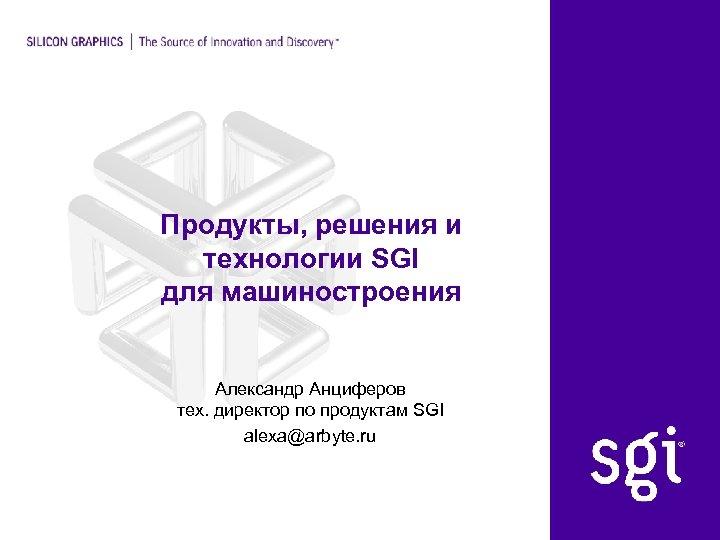 Продукты, решения и технологии SGI для машиностроения Александр Анциферов тех. директор по продуктам SGI