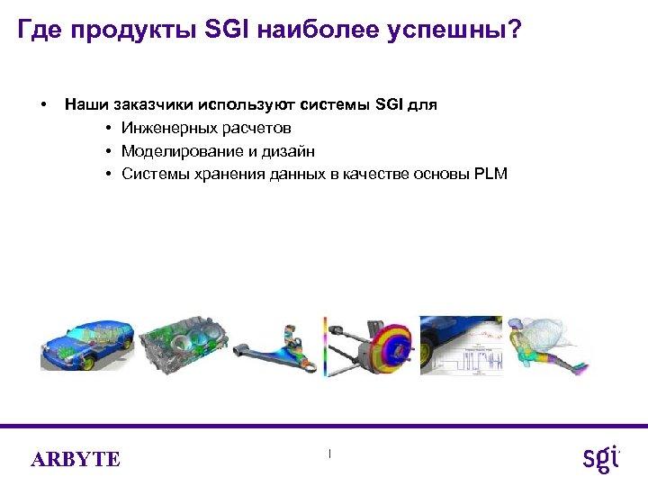 Где продукты SGI наиболее успешны? • Наши заказчики используют системы SGI для • Инженерных