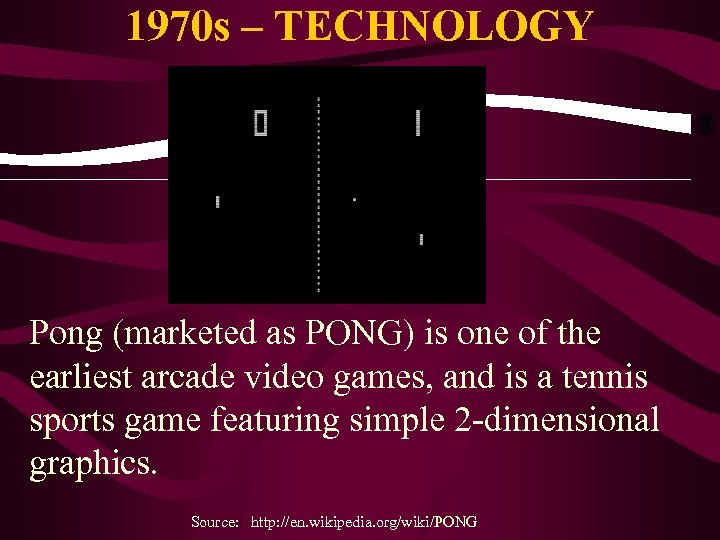 1970 s – TECHNOLOGY Pong (marketed as PONG) is one of the earliest arcade