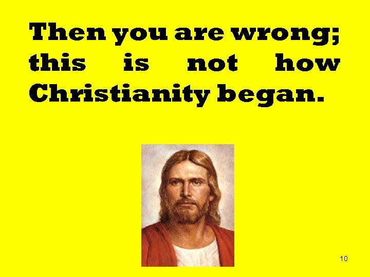 Then you are wrong; this is not how Christianity began. 10