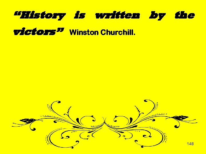 """History is written by the victors"" Winston Churchill. 148"