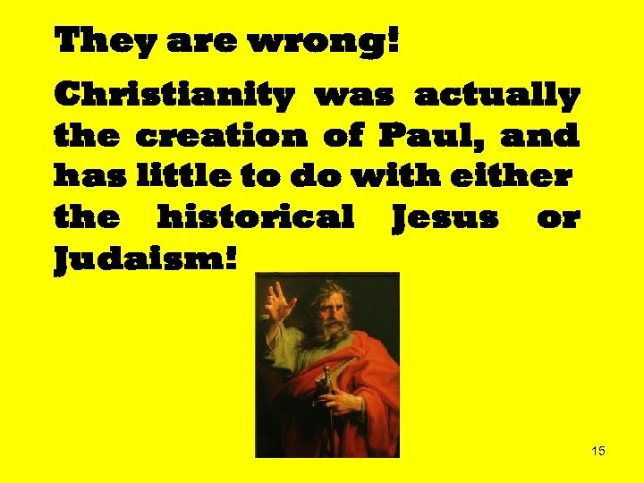 They are wrong! Christianity was actually the creation of Paul, and has little to