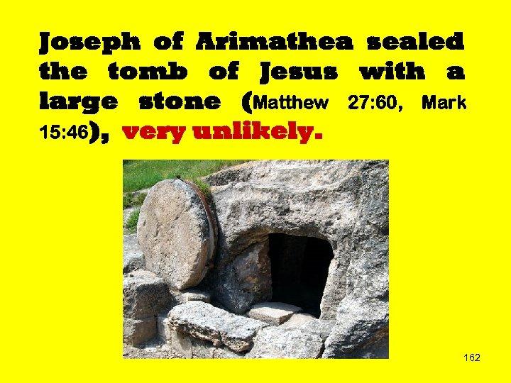 Joseph of Arimathea sealed the tomb of Jesus with a large stone (Matthew 27: