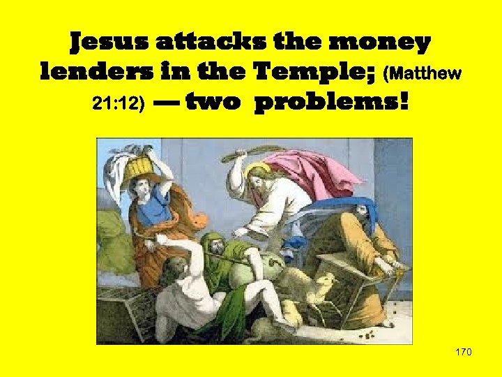 Jesus attacks the money lenders in the Temple; (Matthew 21: 12) — two problems!