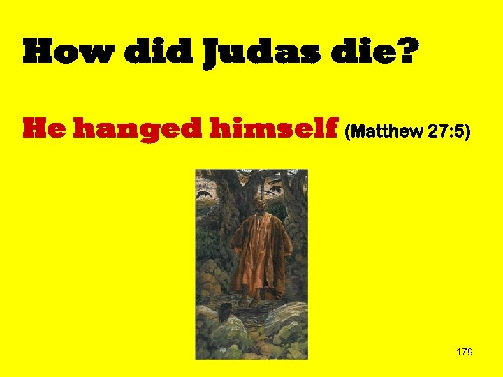 How did Judas die? He hanged himself (Matthew 27: 5) 179