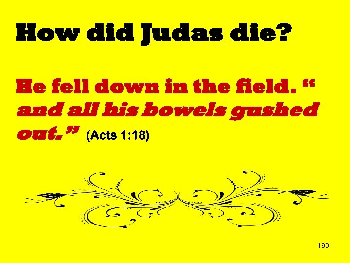 "How did Judas die? He fell down in the field. "" and all his"