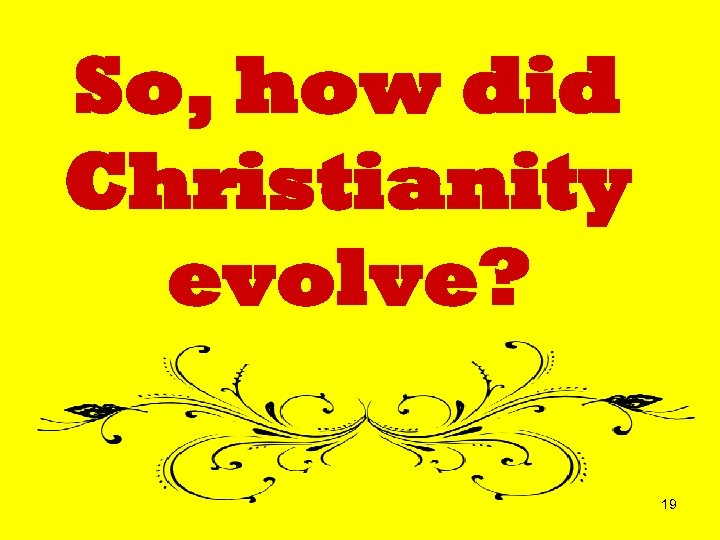 So, how did Christianity evolve? 19