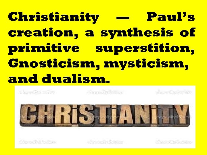 Christianity — Paul's creation, a synthesis of primitive superstition, Gnosticism, mysticism, and dualism. 194