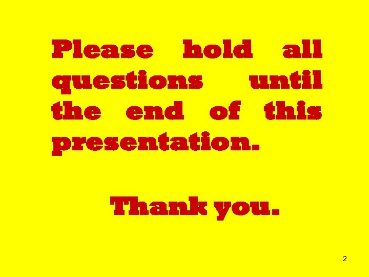 Please hold all questions until the end of this presentation. Thank you. 2