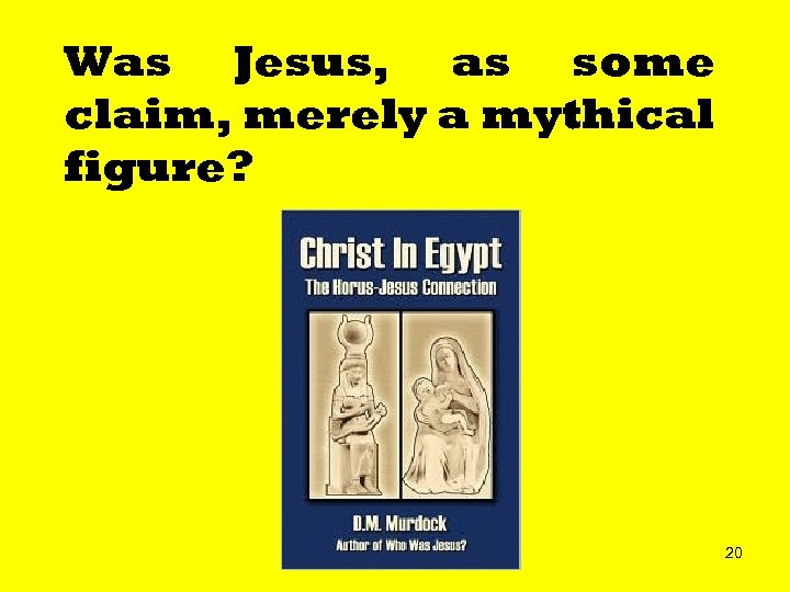 Was Jesus, as some claim, merely a mythical figure? 20