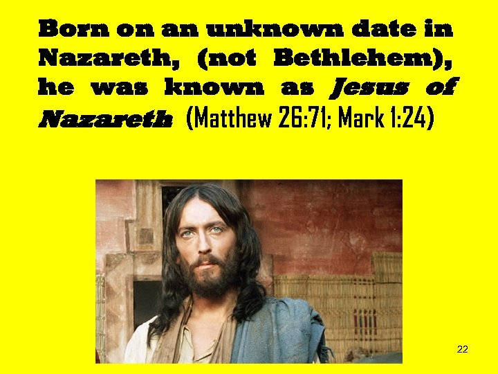Born on an unknown date in Nazareth, (not Bethlehem), he was known as Jesus