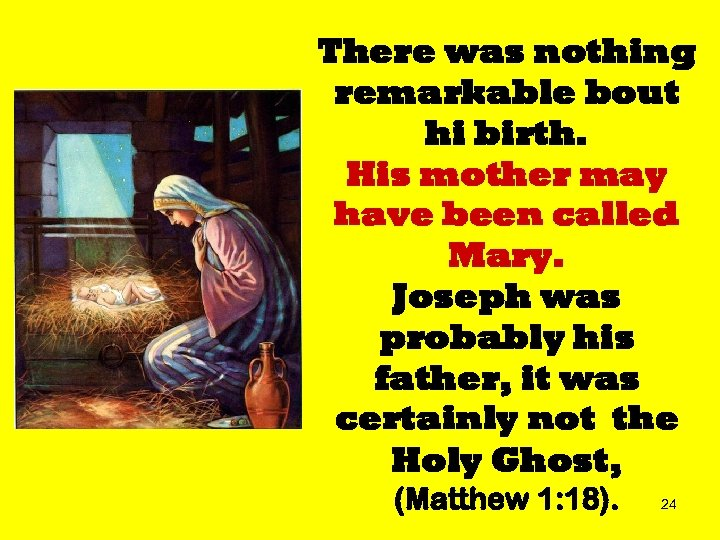 There was nothing remarkable bout hi birth. His mother may have been called Mary.