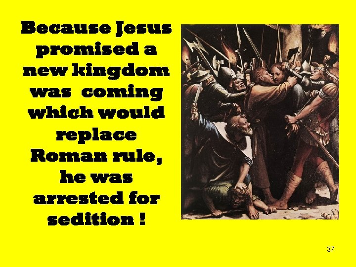 Because Jesus promised a new kingdom was coming which would replace Roman rule, he
