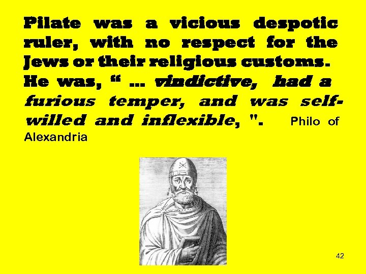 Pilate was a vicious despotic ruler, with no respect for the Jews or their
