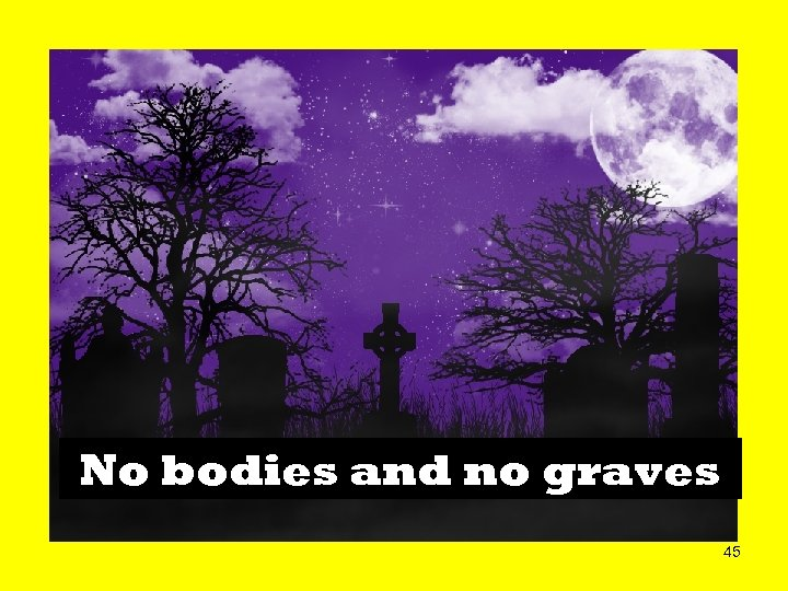No bodies and no graves 45