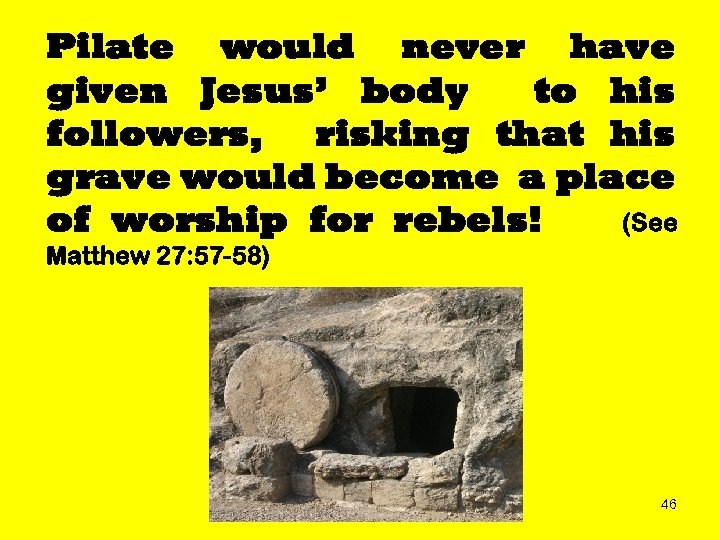 Pilate would never have given Jesus' body to his followers, risking that his grave