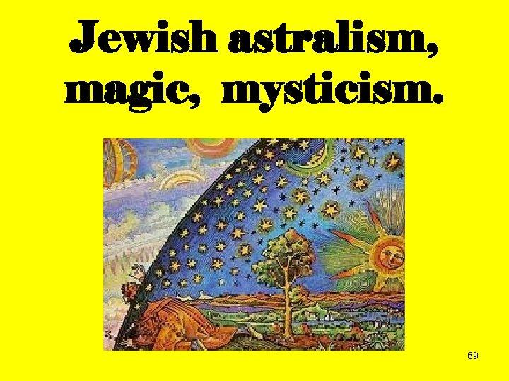Jewish astralism, magic, mysticism. 69