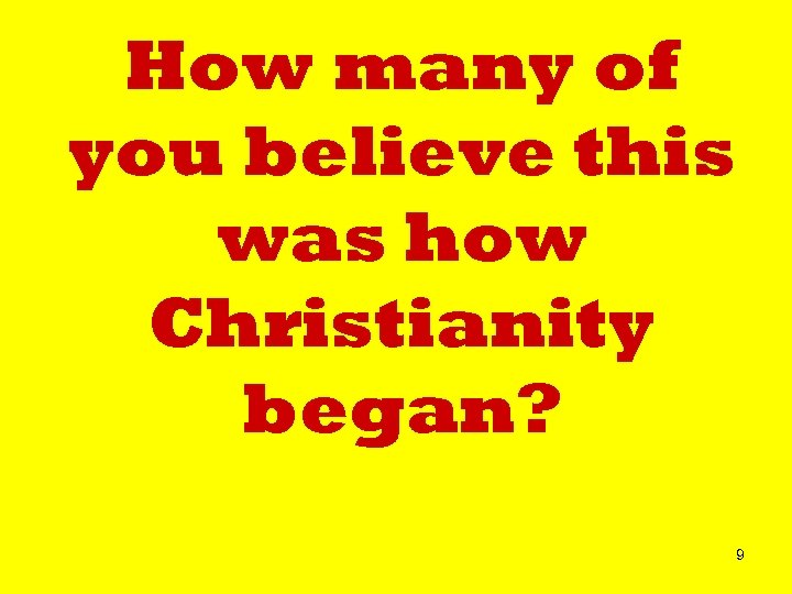 How many of you believe this was how Christianity began? 9