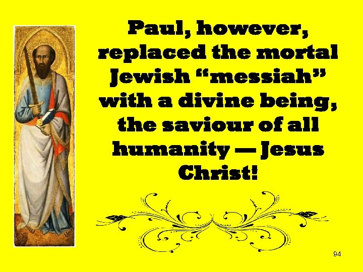 "Paul, however, replaced the mortal Jewish ""messiah"" with a divine being, the saviour of"