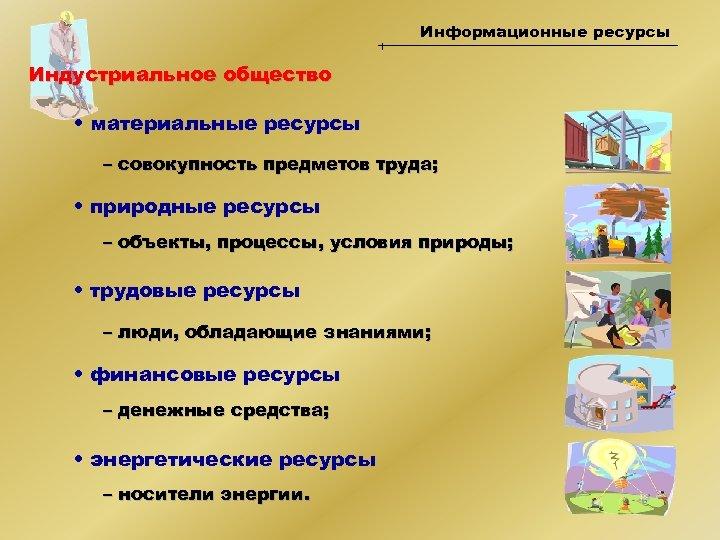 Информационные ресурсы Индустриальное общество • материальные ресурсы – совокупность предметов труда; • природные ресурсы