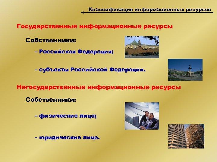 Классификация информационных ресурсов Государственные информационные ресурсы Собственники: – Российская Федерация; – субъекты Российской Федерации.