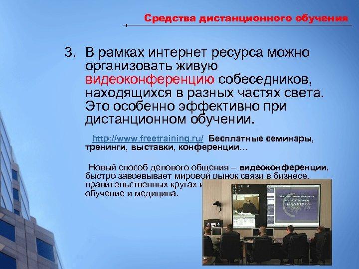Средства дистанционного обучения 3. В рамках интернет ресурса можно организовать живую видеоконференцию собеседников, находящихся