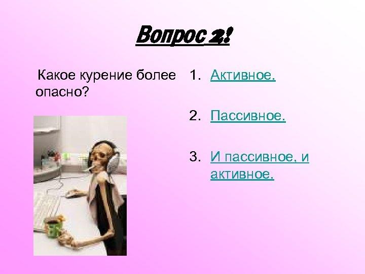 Вопрос 2! Какое курение более 1. Активное. опасно? 2. Пассивное. 3. И пассивное, и