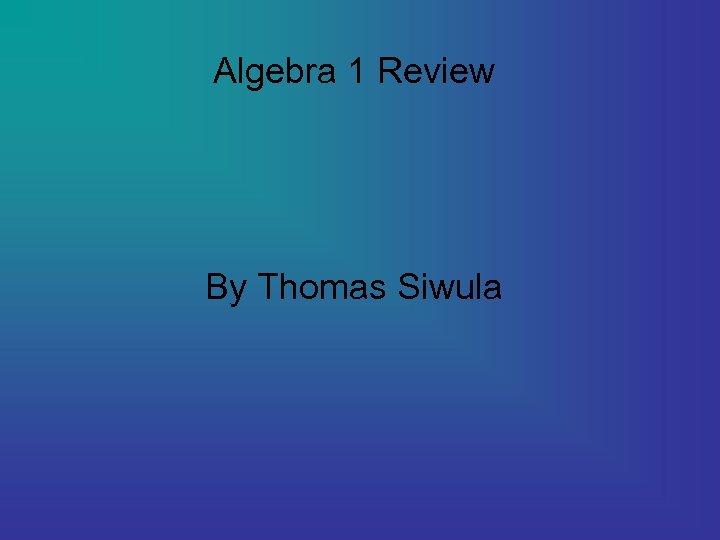 Algebra 1 Review By Thomas Siwula