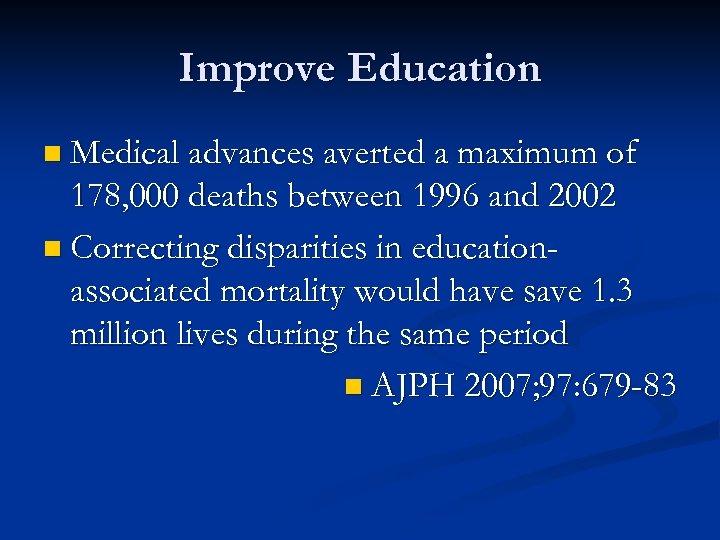 Improve Education n Medical advances averted a maximum of 178, 000 deaths between 1996